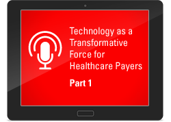 Podcast Series: Technology as a Transformative Force for Health Insurers - Part 1